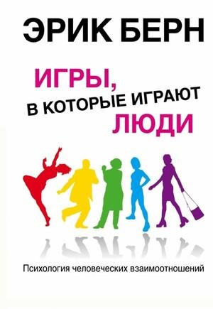 Игры, в которые играют люди: Психология человеческих взаимоотношений Games People Play (Игры, в которые играют люди)